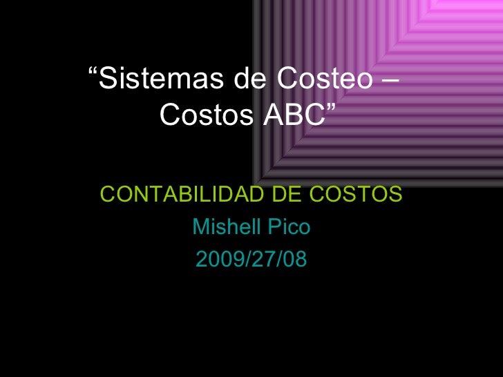 """"""" Sistemas de Costeo –  Costos ABC"""" CONTABILIDAD DE COSTOS Mishell Pico 2009/27/08"""
