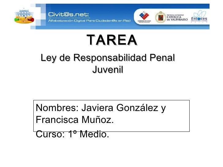 Ley de Responsabilidad Penal Juvenil TAREA Nombres: Javiera González y Francisca Muñoz. Curso: 1º Medio.