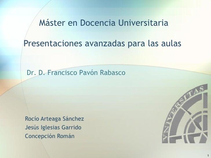 Máster en Docencia Universitaria Presentaciones avanzadas para las aulas  Rocío Arteaga Sánchez Jesús Iglesias Garrido  Co...