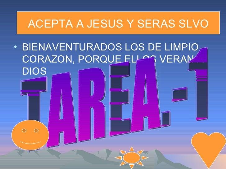 ACEPTA A JESUS Y SERAS SLVO• BIENAVENTURADOS LOS DE LIMPIO  CORAZON, PORQUE ELLOS VERAN A  DIOS