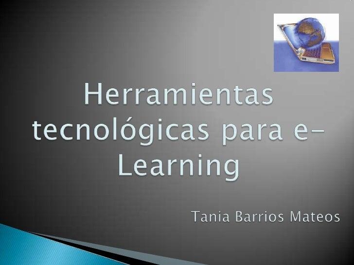 Herramientas tecnológicas para e-Learning<br />Tania Barrios Mateos<br />