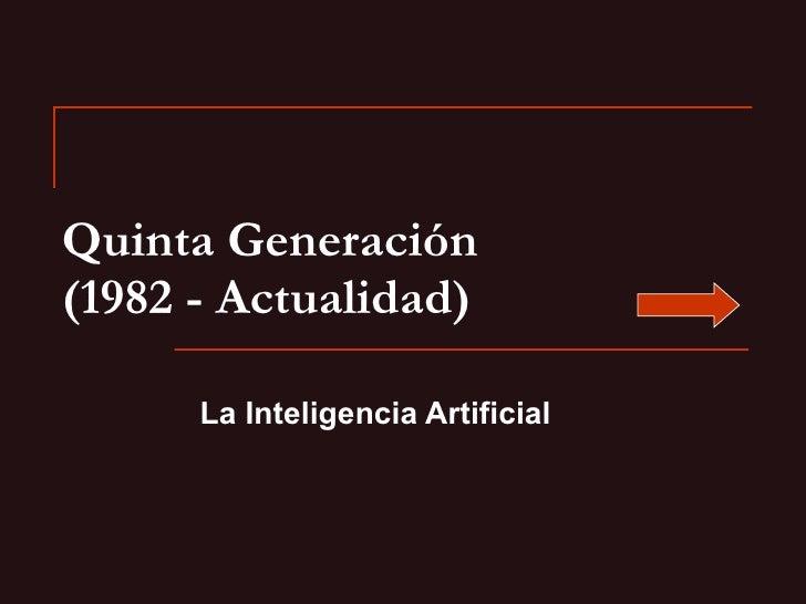 Quinta Generación (1982 - Actualidad) La Inteligencia Artificial