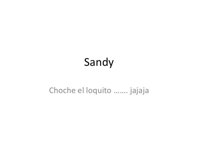 Sandy Choche el loquito ……. jajaja