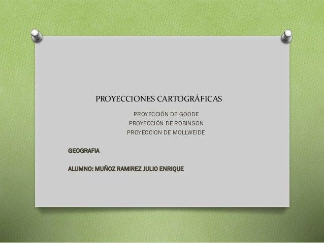 PROYECCIONES CARTOGRÁFICAS PROYECCIÓN DE GOODE PROYECCIÓN DE ROBINSON PROYECCION DE MOLLWEIDE GEOGRAFIA ALUMNO: MUÑOZ RAMI...