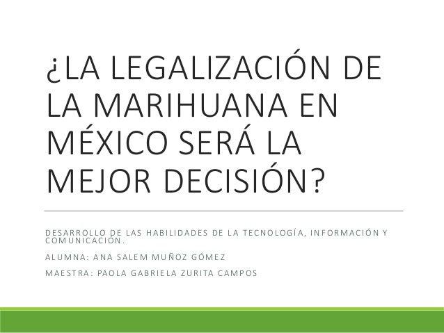 ¿LA LEGALIZACIÓN DE LA MARIHUANA EN MÉXICO SERÁ LA MEJOR DECISIÓN? DESARROLLO DE LAS HABILIDADES DE LA TECNOLOGÍA, INFORMA...