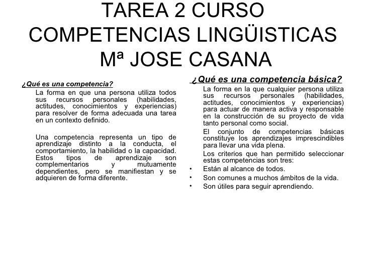 TAREA 2 CURSO COMPETENCIAS LINGÜISTICAS  Mª JOSE CASANA <ul><li>¿Qué es una competencia? </li></ul><ul><li>La forma en que...