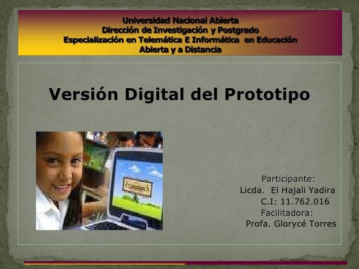 <ul><li>Versión Digital del Prototipo </li></ul><ul><li>Participante: </li></ul><ul><li>Licda.  El Hajali Yadira </li></ul...