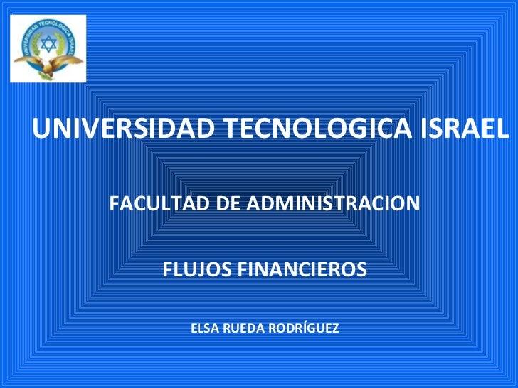 UNIVERSIDAD TECNOLOGICA ISRAEL FACULTAD DE ADMINISTRACION FLUJOS FINANCIEROS ELSA RUEDA RODRÍGUEZ