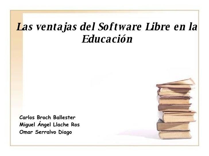 Las ventajas del Software Libre en la Educación <ul><ul><li>Carlos Broch Ballester </li></ul></ul><ul><ul><li>Miguel Ángel...