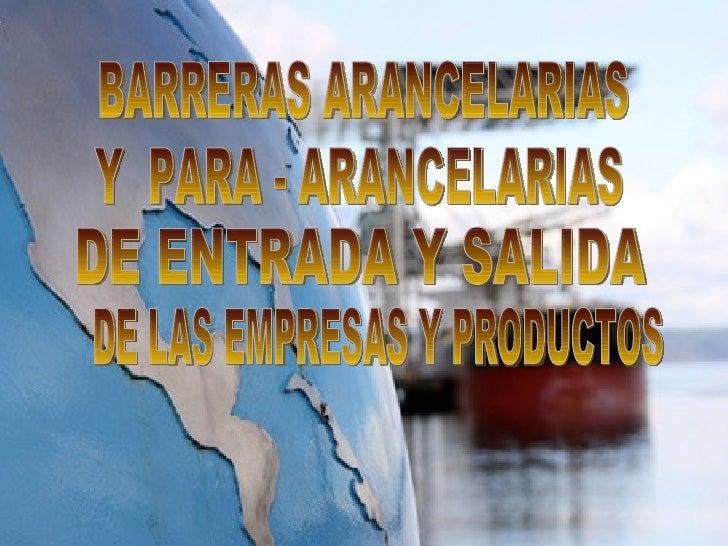 BARRERAS ARANCELARIAS Y  PARA - ARANCELARIAS DE ENTRADA Y SALIDA DE LAS EMPRESAS Y PRODUCTOS