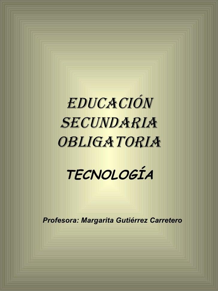 EDUCACIÓN SECUNDARIA OBLIGATORIA TECNOLOGÍA Profesora: Margarita Gutiérrez Carretero