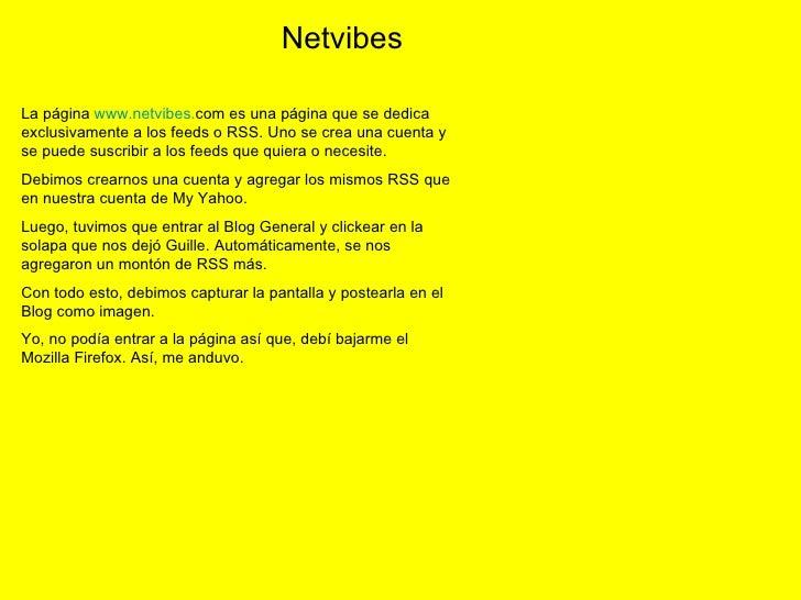 La página  www . netvibes . com  es una página que se dedica exclusivamente a los feeds o RSS. Uno se crea una cuenta y se...