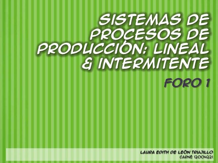 Sistemas de     Procesos deproducción: lineal    & intermitente                   Foro 1          Laura Edith de León Truj...