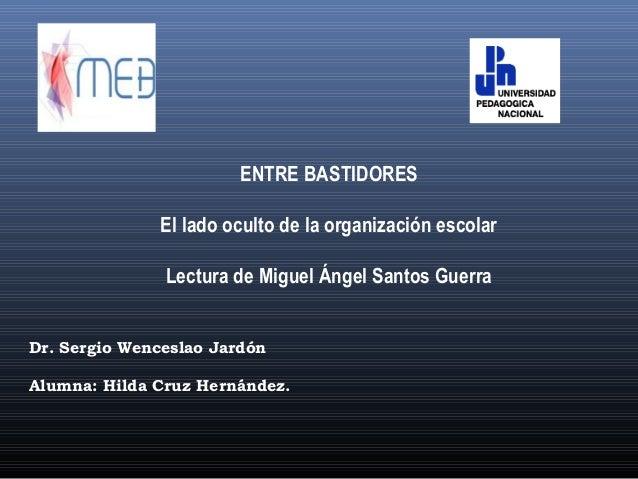ENTRE BASTIDORES El lado oculto de la organización escolar Lectura de Miguel Ángel Santos Guerra Dr. Sergio Wenceslao Jard...