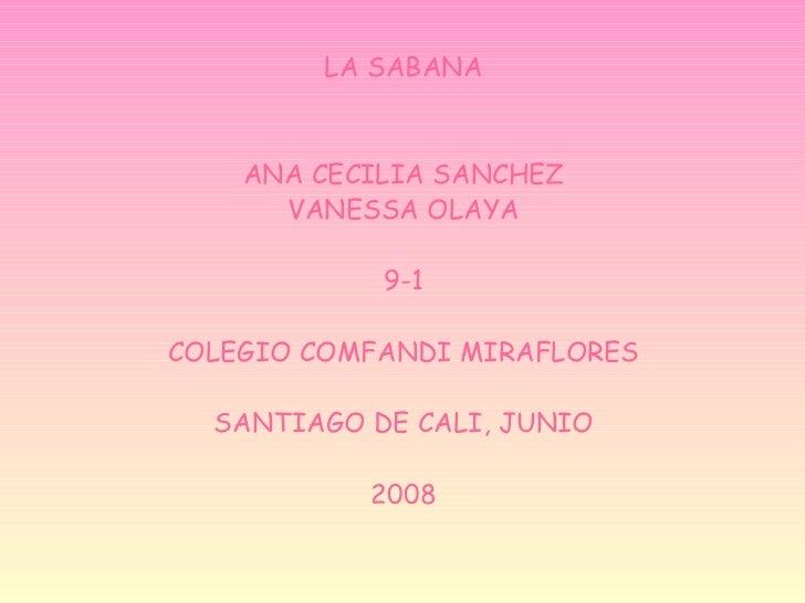 <ul><li>LA SABANA </li></ul><ul><li>ANA CECILIA SANCHEZ </li></ul><ul><li>VANESSA OLAYA </li></ul><ul><li>9-1 </li></ul><u...