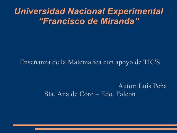 """Universidad Nacional Experimental """"Francisco de Miranda"""" Enseñanza de la Matematica con apoyo de TIC'S Autor: Luis Peña St..."""