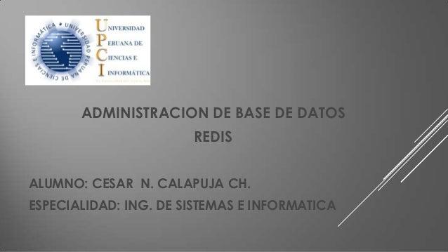 ADMINISTRACION DE BASE DE DATOS  REDIS ALUMNO: CESAR N. CALAPUJA CH. ESPECIALIDAD: ING. DE SISTEMAS E INFORMATICA