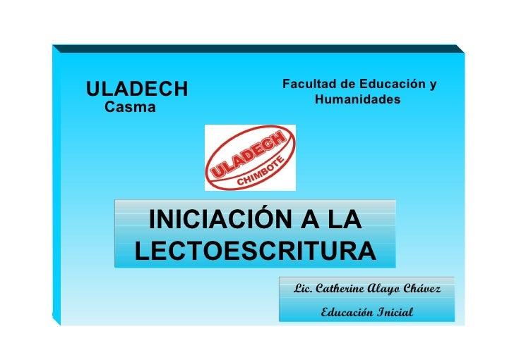 ULADECH Facultad de Educación y Humanidades  INICIACIÓN A LA LECTOESCRITURA Casma Lic. Catherine Alayo Chávez Educación In...