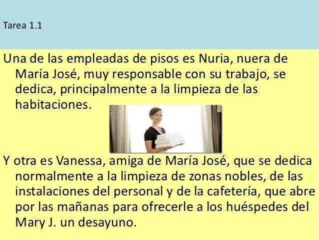 Tarea 1.1Una de las empleadas de pisos es Nuria, nuera de María José, muy responsable con su trabajo, se dedica, principal...