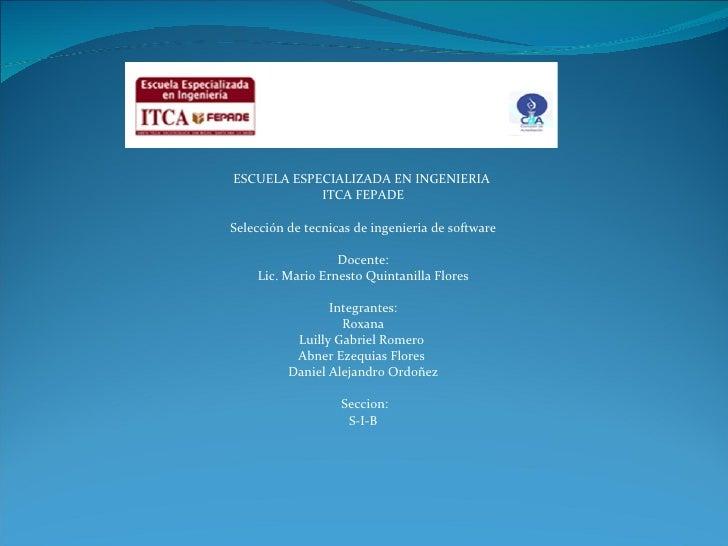 ESCUELA ESPECIALIZADA EN INGENIERIA  ITCA FEPADE  Selección de tecnicas de ingenieria de software  Docente: Lic. Mario E...