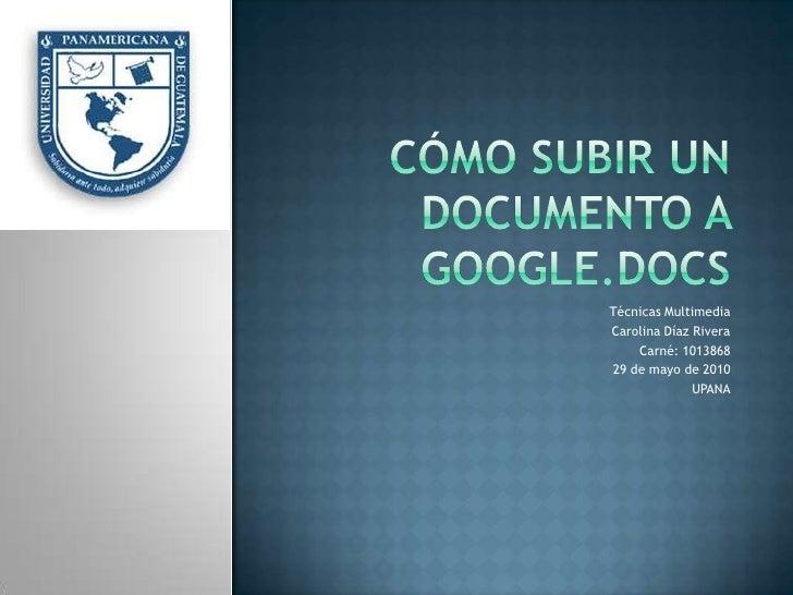 Cómo subir un documento a google.docs<br />Técnicas Multimedia<br />Carolina Díaz Rivera<br />Carné: 1013868<br />29 de ma...