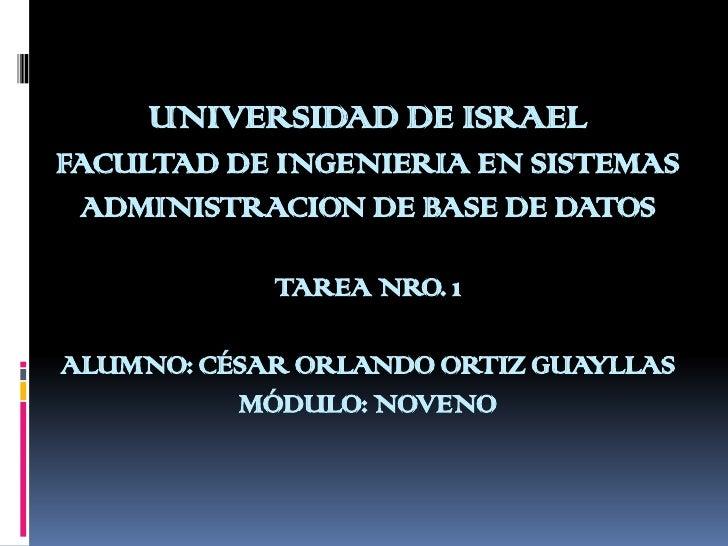 UNIVERSIDAD DE ISRAELFACULTAD DE INGENIERIA EN SISTEMASADMINISTRACION DE BASE DE DATOSTAREA NRO. 1ALUMNO: CÉSAR ORLANDO OR...