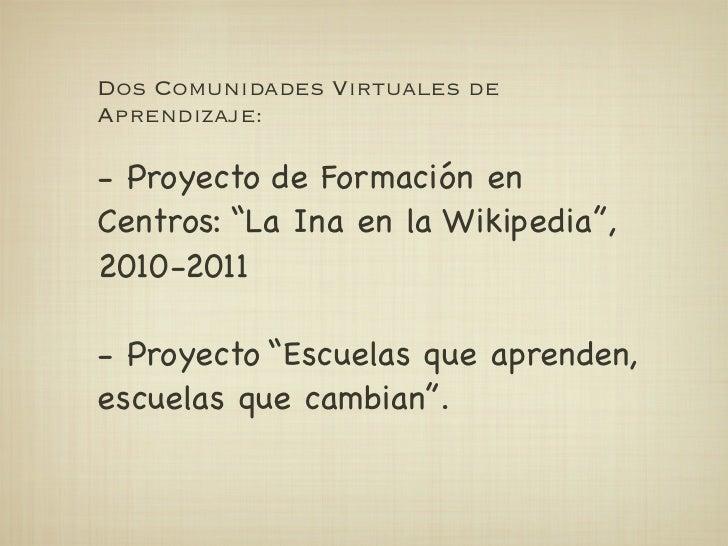 """Dos Comunidades Virtuales deAprendizaje:- Proyecto de Formación enCentros: """"La Ina en la Wikipedia"""",2010-2011- Proyecto """"E..."""