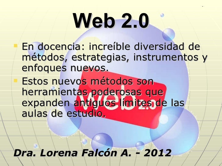 Web 2.0 <ul><li>En docencia: increíble diversidad de métodos, estrategias, instrumentos y enfoques nuevos. </li></ul><ul><...