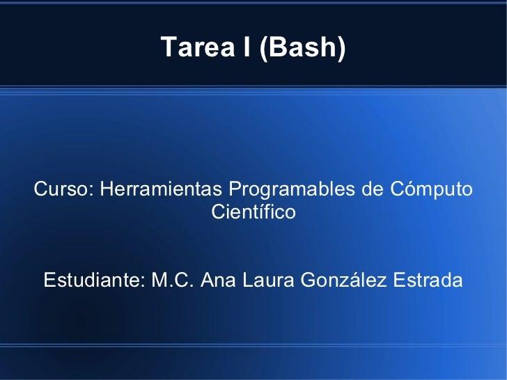 Tarea I (Bash) Curso: Herramientas Programables de Cómputo Científico Estudiante: M.C. Ana Laura González Estrada