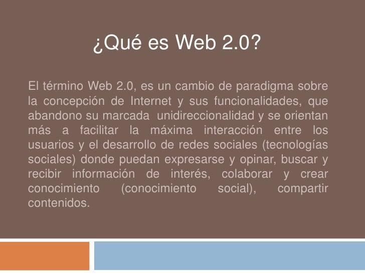 ¿Qué es Web 2.0?El término Web 2.0, es un cambio de paradigma sobrela concepción de Internet y sus funcionalidades, queaba...