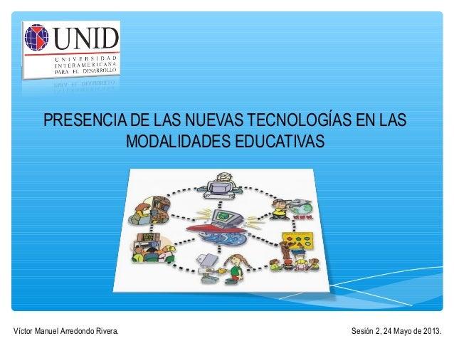 PRESENCIA DE LAS NUEVAS TECNOLOGÍAS EN LAS MODALIDADES EDUCATIVAS Sesión 2, 24 Mayo de 2013.Víctor Manuel Arredondo Rivera.