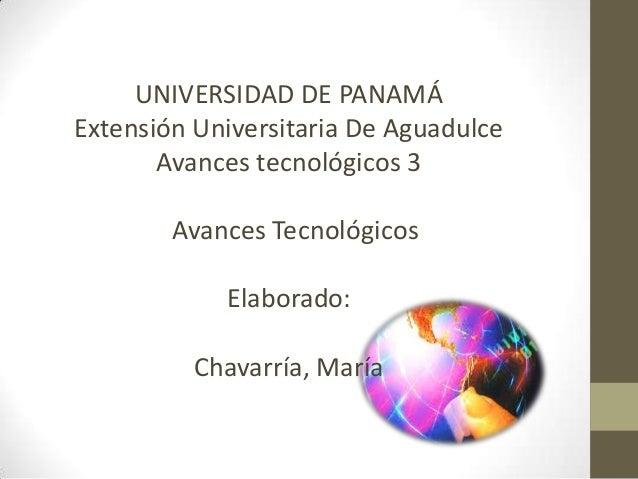UNIVERSIDAD DE PANAMÁ Extensión Universitaria De Aguadulce Avances tecnológicos 3 Avances Tecnológicos Elaborado: Chavarrí...