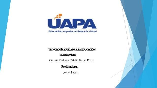 TECNOLOGÍA APLICADA A LA EDUCACIÓN PARTICIPANTE Cinthia Yndiana Natalie Roque Pérez Facilitadora: Juana Jorge