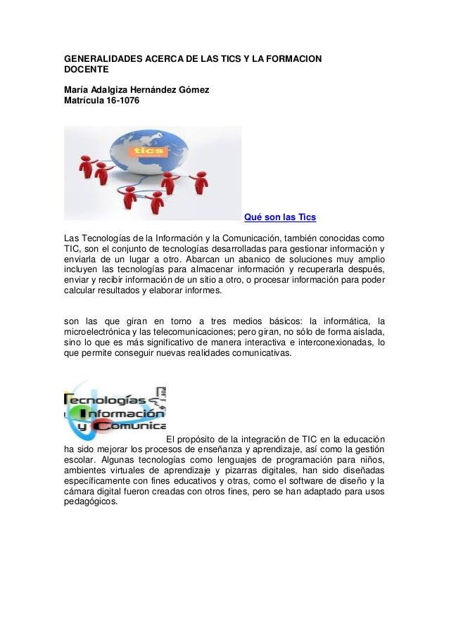 GENERALIDADES ACERCA DE LAS TICS Y LA FORMACION DOCENTE María Adalgiza Hernández Gómez Matrícula 16-1076 Qué son las Tics ...