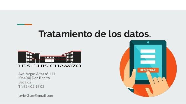 Tratamiento de los datos. Avd. Vegas Altas nº 111 (06400) Don Benito. Badajoz Tf: 924 02 19 02 javier2pm@gmail.com