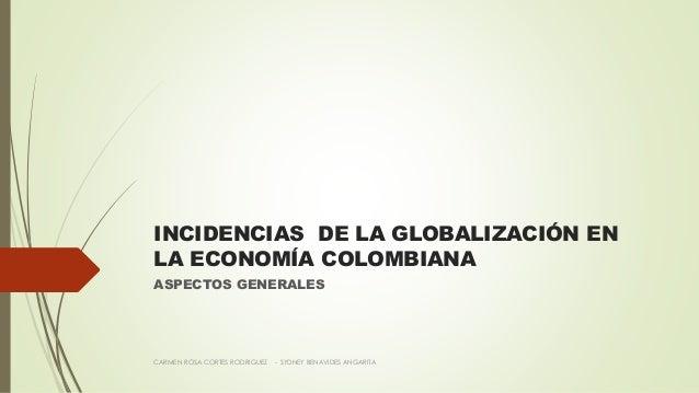 INCIDENCIAS DE LA GLOBALIZACIÓN EN LA ECONOMÍA COLOMBIANA ASPECTOS GENERALES CARMEN ROSA CORTES RODRIGUEZ - SYDNEY BENAVID...