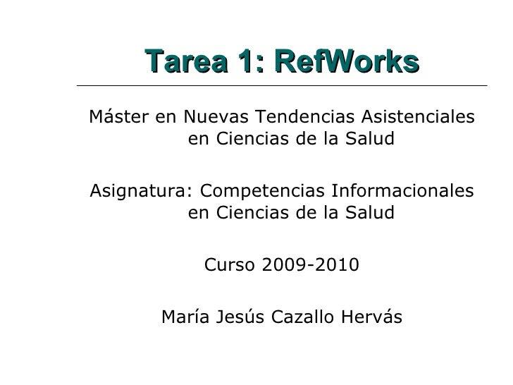 Tarea 1: RefWorks <ul><li>Máster en Nuevas Tendencias Asistenciales en Ciencias de la Salud </li></ul><ul><li>Asignatura: ...