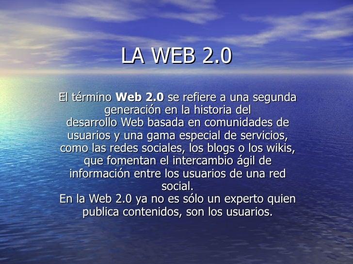 LA WEB 2.0 El término Web 2.0 se refiere a una segunda generación en la historia del desarrolloWebbasada en comunidade...