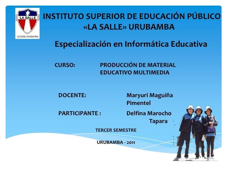 INSTITUTO SUPERIOR DE EDUCACIÓN PÚBLICO<br />«LA SALLE» URUBAMBA<br />Especialización en Informática Educativa<br />CURSO:...