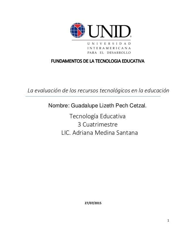 1 FUNDAMENTOS DE LA TECNOLOGIA EDUCATIVA La evaluación de los recursos tecnológicos en la educación Nombre: Guadalupe Lize...