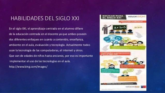 HABILIDADES DEL SIGLO XXI En el siglo XXI, el aprendizaje centrado en el alumno difiere de la educación centrada en el doc...