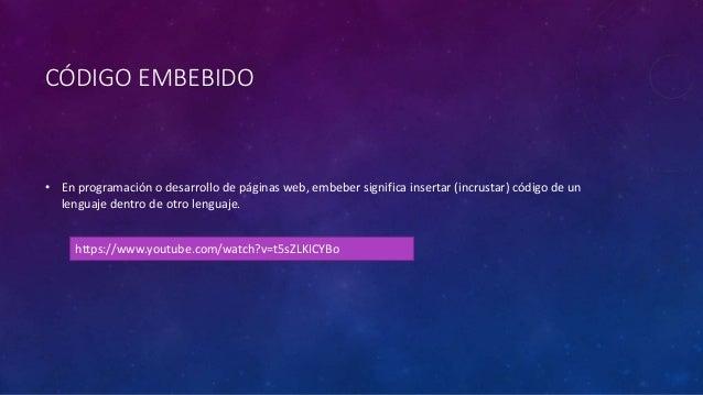 CÓDIGO EMBEBIDO • En programación o desarrollo de páginas web, embeber significa insertar (incrustar) código de un lenguaj...