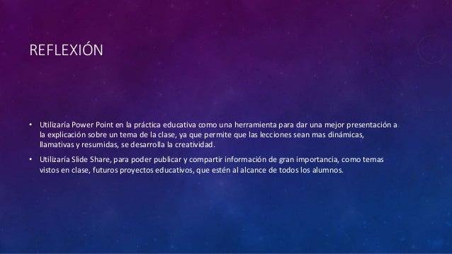 REFLEXIÓN • Utilizaría Power Point en la práctica educativa como una herramienta para dar una mejor presentación a la expl...