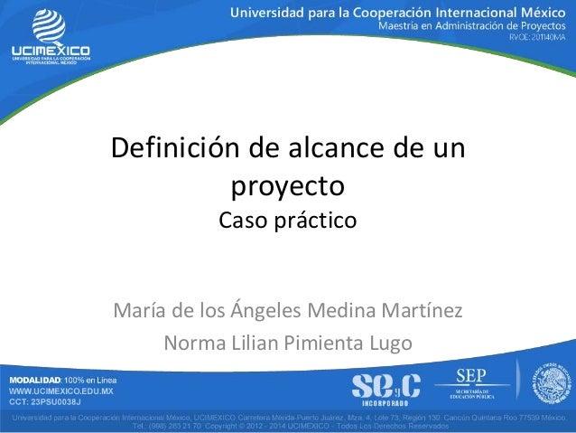 Definición de alcance de un proyecto Caso práctico María de los Ángeles Medina Martínez Norma Lilian Pimienta Lugo