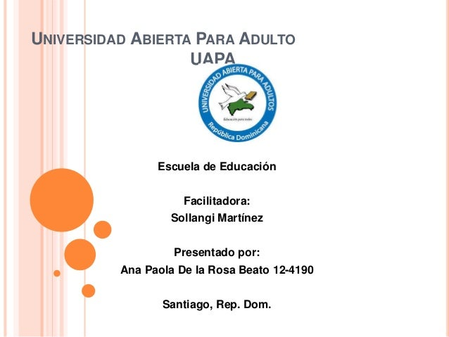UNIVERSIDAD ABIERTA PARA ADULTO UAPA Escuela de Educación Facilitadora: Sollangi Martínez Presentado por: Ana Paola De la ...