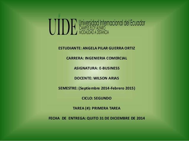 ESTUDIANTE: ANGELA PILAR GUERRA ORTIZ CARRERA: INGENIERIA COMERCIAL ASIGNATURA: E-BUSINESS DOCENTE: WILSON ARIAS SEMESTRE:...