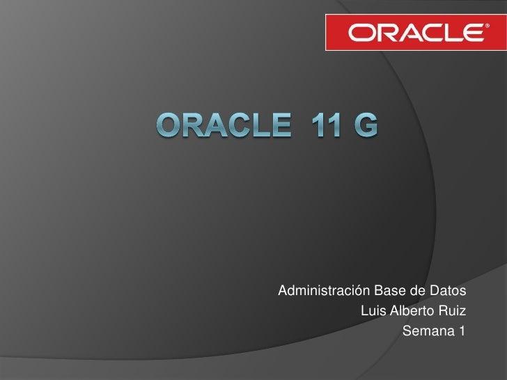 Oracle  11 g<br />Administración Base de Datos<br />Luis Alberto Ruiz<br />Semana 1<br />