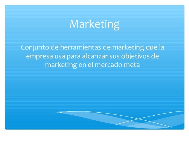 Marketing Conjunto de herramientas de marketing que la empresa usa para alcanzar sus objetivos de marketing en el mercado ...