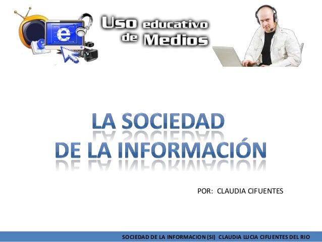 SOCIEDAD DE LA INFORMACION (SI) CLAUDIA LUCIA CIFUENTES DEL RIOPOR: CLAUDIA CIFUENTES