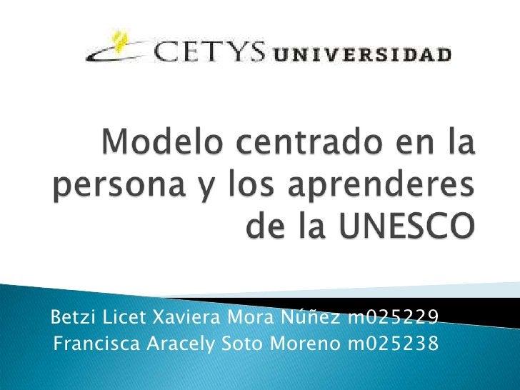 Modelo centrado en la persona y los aprenderes de la UNESCO<br />BetziLicet Xaviera Mora Núñez m025229<br />Francisca Arac...